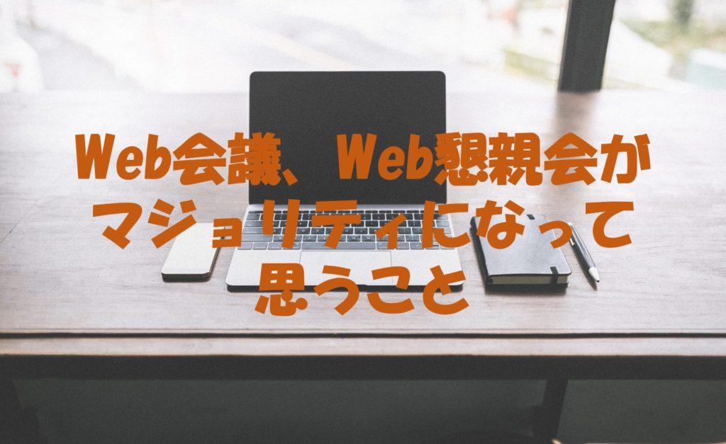 Web会議、Web懇親会がマジョリティになって思うこと